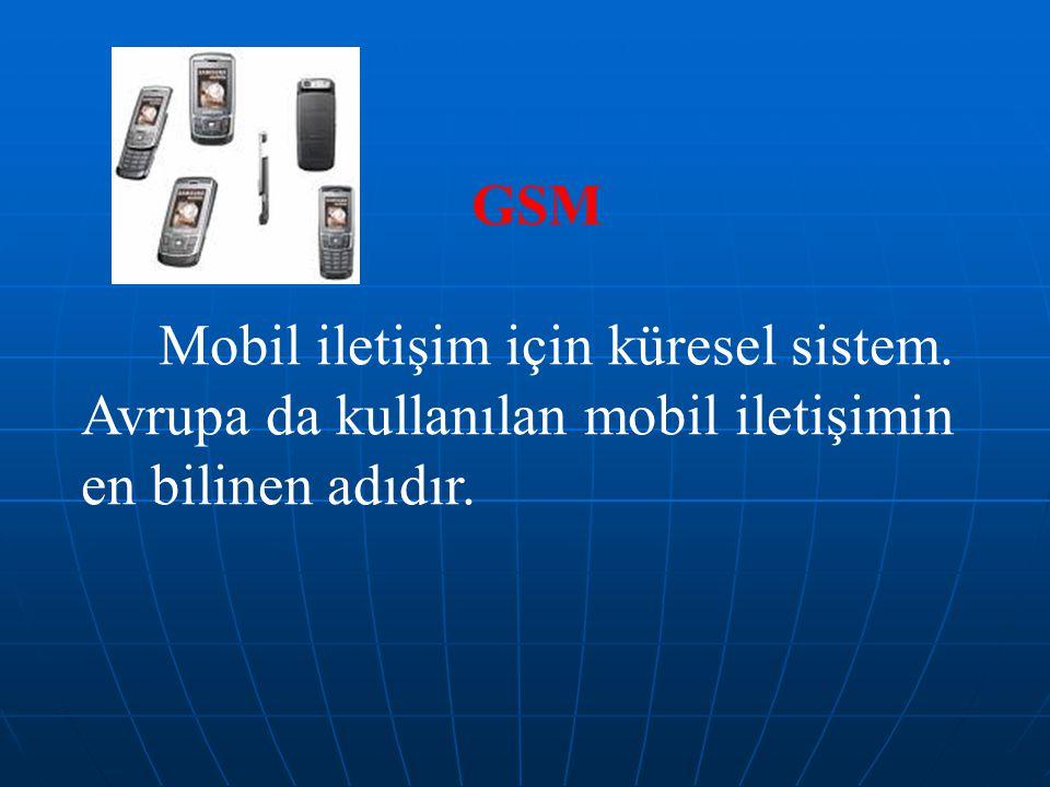 GSM Mobil iletişim için küresel sistem. Avrupa da kullanılan mobil iletişimin en bilinen adıdır.