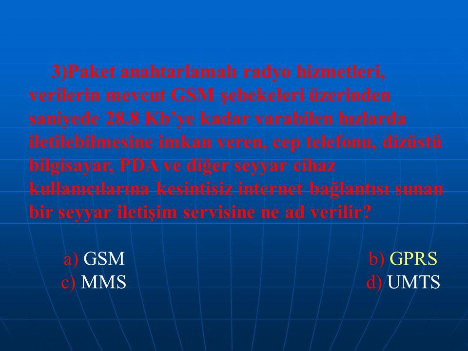 3)Paket anahtarlamalı radyo hizmetleri, verilerin mevcut GSM şebekeleri üzerinden saniyede 28.8 Kb'ye kadar varabilen hızlarda iletilebilmesine imkan veren, cep telefonu, dizüstü bilgisayar, PDA ve diğer seyyar cihaz kullanıcılarına kesintisiz internet bağlantısı sunan bir seyyar iletişim servisine ne ad verilir.
