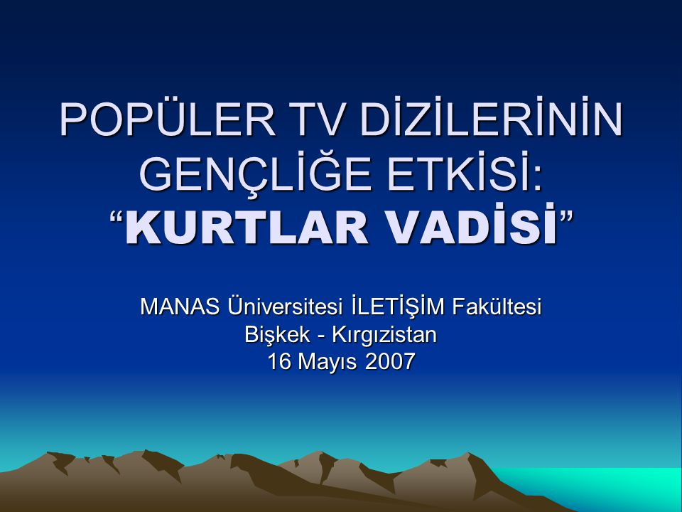 """POPÜLER TV DİZİLERİNİN GENÇLİĞE ETKİSİ: """"KURTLAR VADİSİ"""" MANAS Üniversitesi İLETİŞİM Fakültesi Bişkek - Kırgızistan 16 Mayıs 2007"""