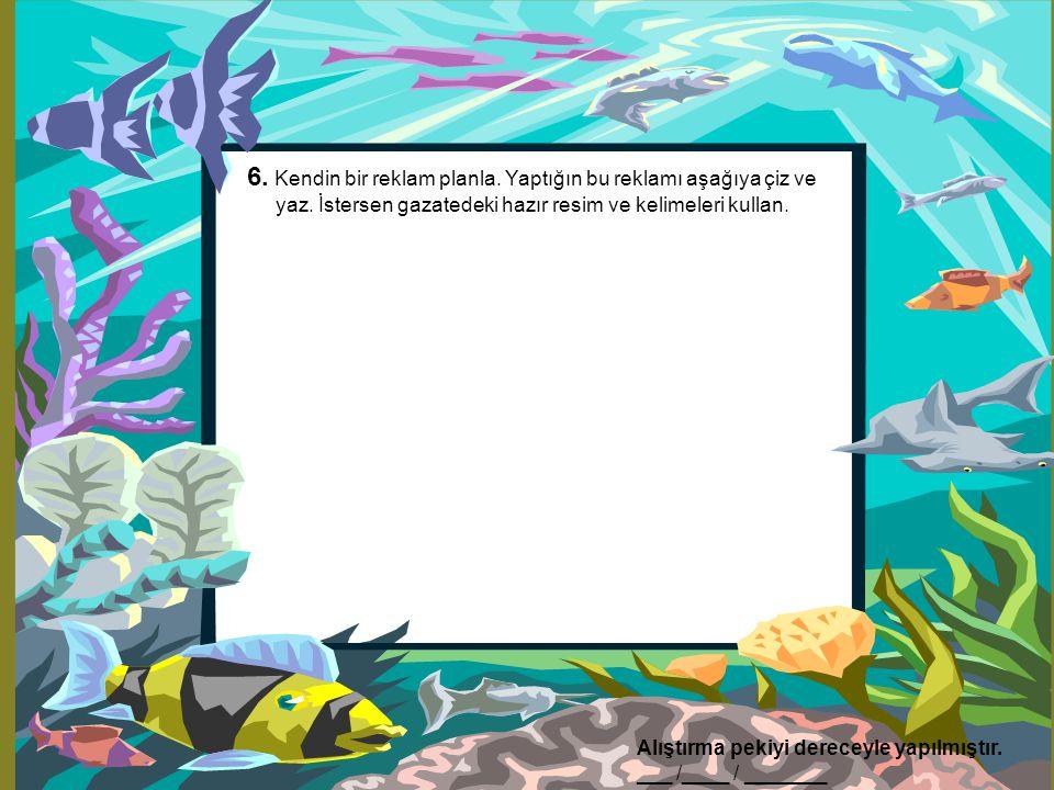 6. Kendin bir reklam planla. Yaptığın bu reklamı aşağıya çiz ve yaz. İstersen gazatedeki hazır resim ve kelimeleri kullan. Alıştırma pekiyi dereceyle