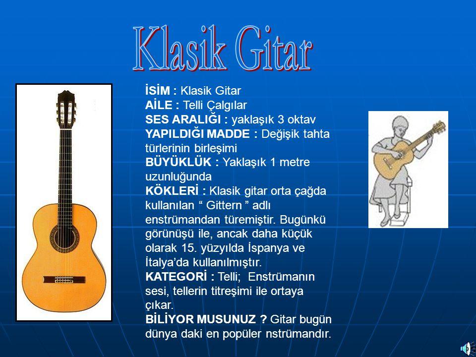 İSİM : Klasik Gitar AİLE : Telli Çalgılar SES ARALIĞI : yaklaşık 3 oktav YAPILDIĞI MADDE : Değişik tahta türlerinin birleşimi BÜYÜKLÜK : Yaklaşık 1 me