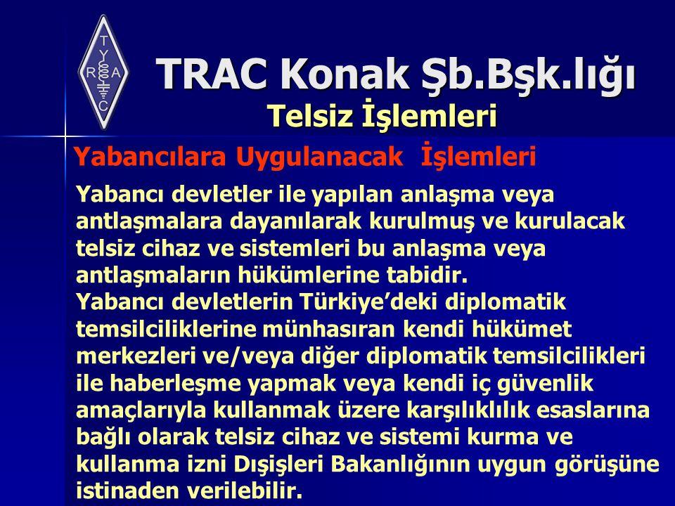 TRAC Konak Şb.Bşk.lığı Telsiz İşlemleri Yabancılara Uygulanacak İşlemleri Yabancı devletler ile yapılan anlaşma veya antlaşmalara dayanılarak kurulmuş ve kurulacak telsiz cihaz ve sistemleri bu anlaşma veya antlaşmaların hükümlerine tabidir.
