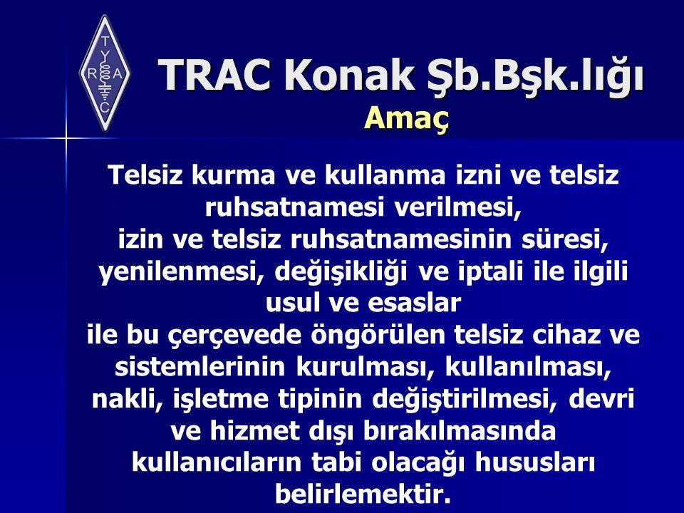 TRAC Konak Şb.Bşk.lığı Kapsam Radyo ve televizyon yayınlarına ilişkin ilgili kanununda belirtilen hükümler saklı kalmak kaydıyla, kamu kurum ve kuruluşları ile Gerçek ve tüzel kişiler tarafından telsiz cihaz ve sistemlerinin kurulması ve kullanılmasında uygulanacak usul ve esaslar ile yapılacak iş ve işlemleri kapsar.