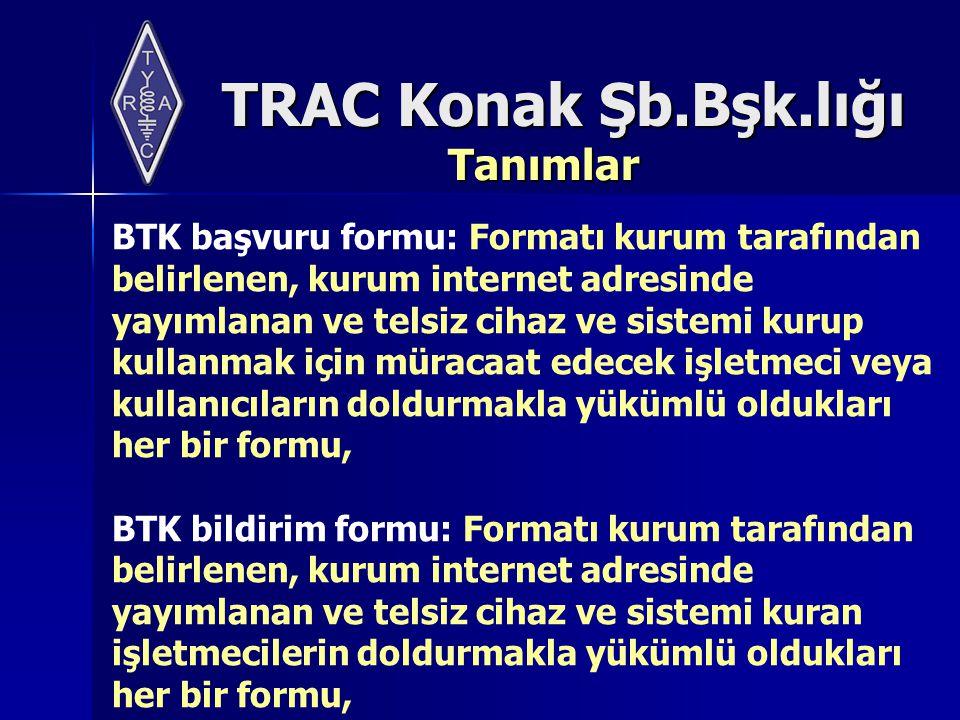 TRAC Konak Şb.Bşk.lığı Tanımlar BTK başvuru formu: Formatı kurum tarafından belirlenen, kurum internet adresinde yayımlanan ve telsiz cihaz ve sistemi kurup kullanmak için müracaat edecek işletmeci veya kullanıcıların doldurmakla yükümlü oldukları her bir formu, BTK bildirim formu: Formatı kurum tarafından belirlenen, kurum internet adresinde yayımlanan ve telsiz cihaz ve sistemi kuran işletmecilerin doldurmakla yükümlü oldukları her bir formu,