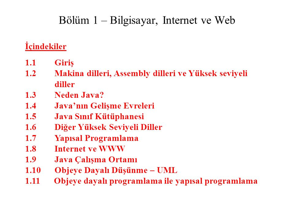 Bölüm 1 – Bilgisayar, Internet ve Web İçindekiler 1.1 Giriş 1.2 Makina dilleri, Assembly dilleri ve Yüksek seviyeli diller 1.3Neden Java.