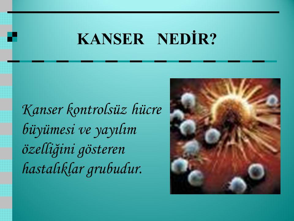 KANSER NEDİR? Kanser kontrolsüz hücre büyümesi ve yayılım özelliğini gösteren hastalıklar grubudur.