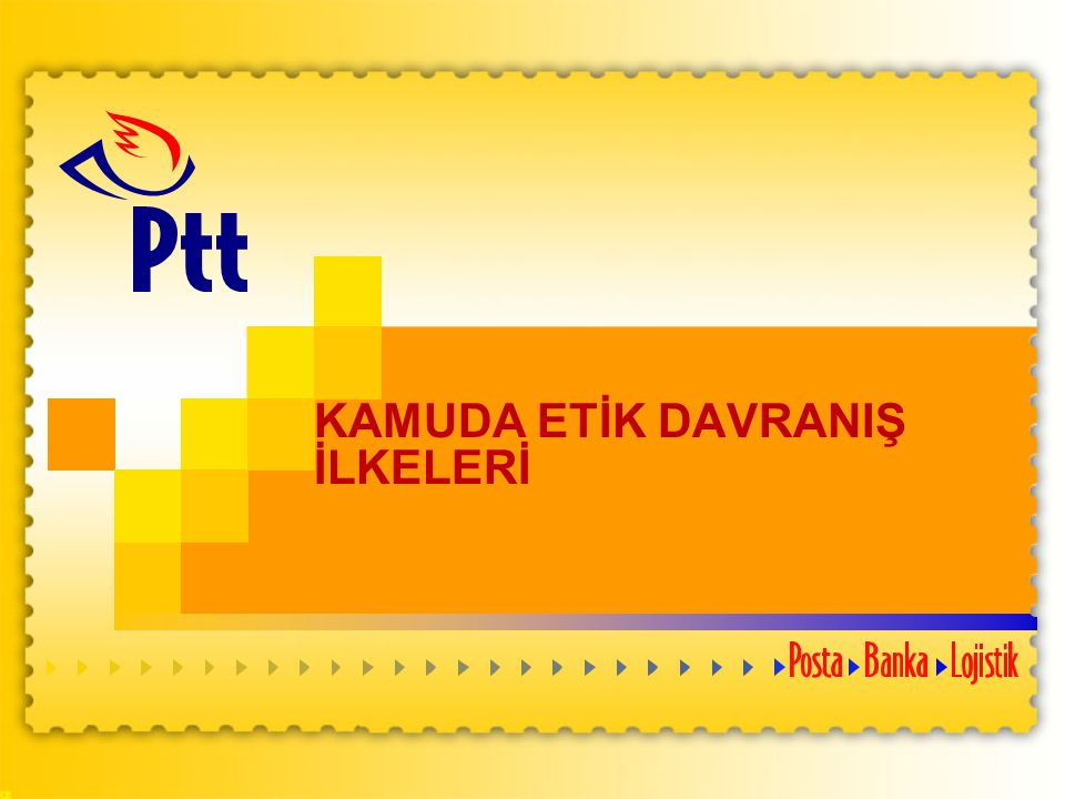 12 PTT Genel Müdürlüğü Personel Dairesi Başkanlığı ETİK İLKE VE DEĞERLERE İLİŞKİN MEVZUAT 2004 yılı, ülkemizde etiğe dayalı bir yönetim sisteminin oluşturulmasında donum noktasıdır.