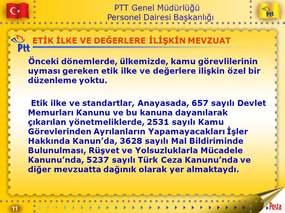 11 PTT Genel Müdürlüğü Personel Dairesi Başkanlığı ETİK İLKE VE DEĞERLERE İLİŞKİN MEVZUAT Önceki dönemlerde, ülkemizde, kamu görevlilerinin uyması ger