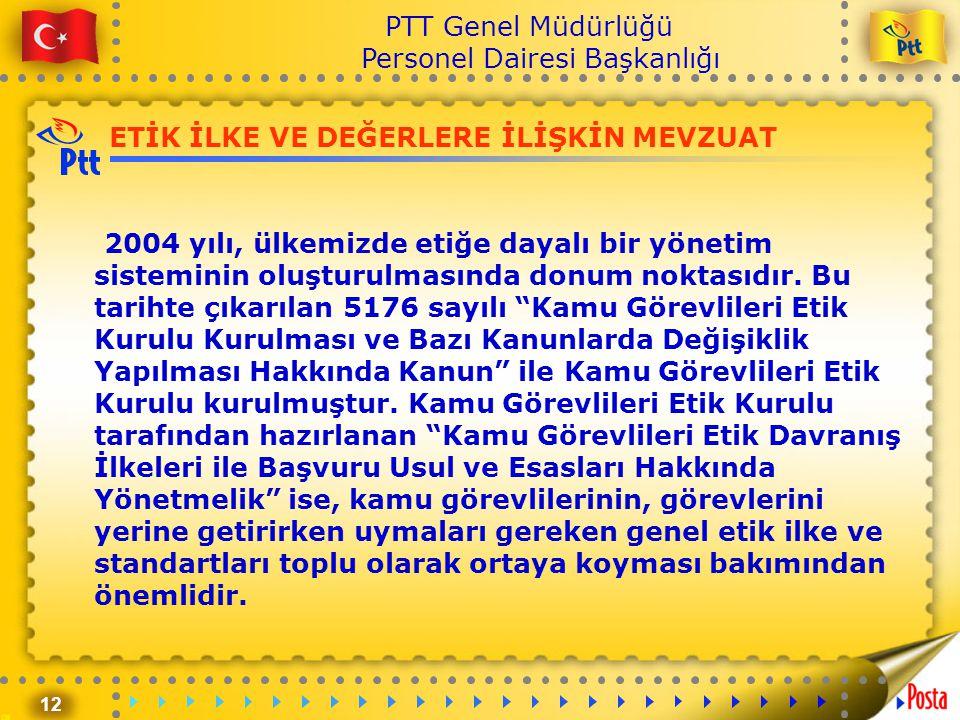 12 PTT Genel Müdürlüğü Personel Dairesi Başkanlığı ETİK İLKE VE DEĞERLERE İLİŞKİN MEVZUAT 2004 yılı, ülkemizde etiğe dayalı bir yönetim sisteminin olu