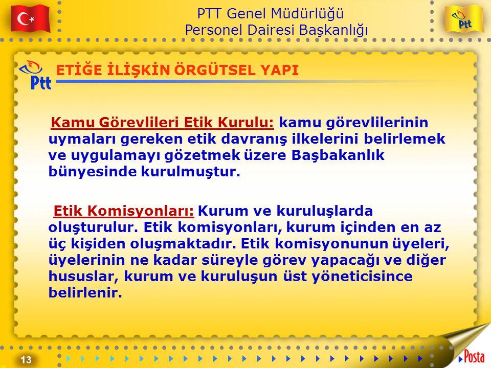 13 PTT Genel Müdürlüğü Personel Dairesi Başkanlığı ETİĞE İLİŞKİN ÖRGÜTSEL YAPI Kamu Görevlileri Etik Kurulu: kamu görevlilerinin uymaları gereken etik