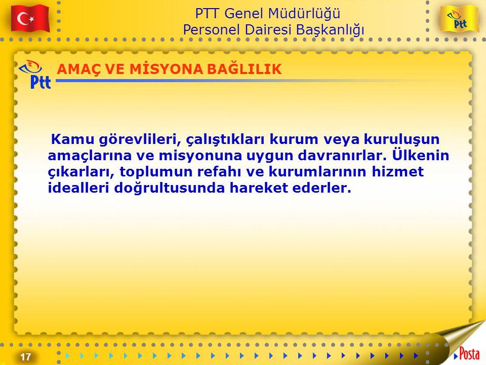 17 PTT Genel Müdürlüğü Personel Dairesi Başkanlığı AMAÇ VE MİSYONA BAĞLILIK Kamu görevlileri, çalıştıkları kurum veya kuruluşun amaçlarına ve misyonun