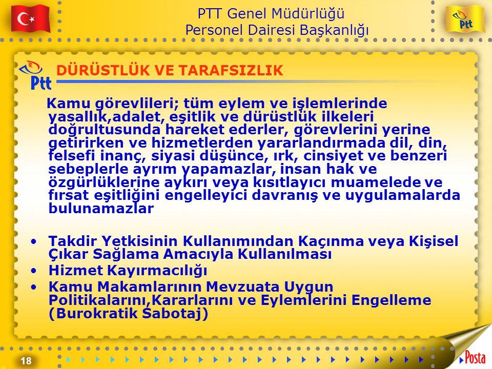 18 PTT Genel Müdürlüğü Personel Dairesi Başkanlığı DÜRÜSTLÜK VE TARAFSIZLIK Kamu görevlileri; tüm eylem ve işlemlerinde yasallık,adalet, eşitlik ve dü
