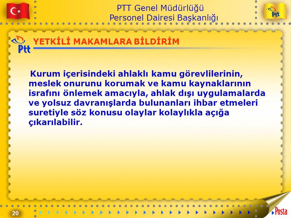 20 PTT Genel Müdürlüğü Personel Dairesi Başkanlığı YETKİLİ MAKAMLARA BİLDİRİM Kurum içerisindeki ahlaklı kamu görevlilerinin, meslek onurunu korumak v