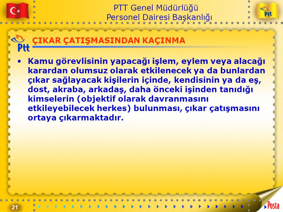 21 PTT Genel Müdürlüğü Personel Dairesi Başkanlığı ÇIKAR ÇATIŞMASINDAN KAÇINMA •Kamu görevlisinin yapacağı işlem, eylem veya alacağı karardan olumsuz