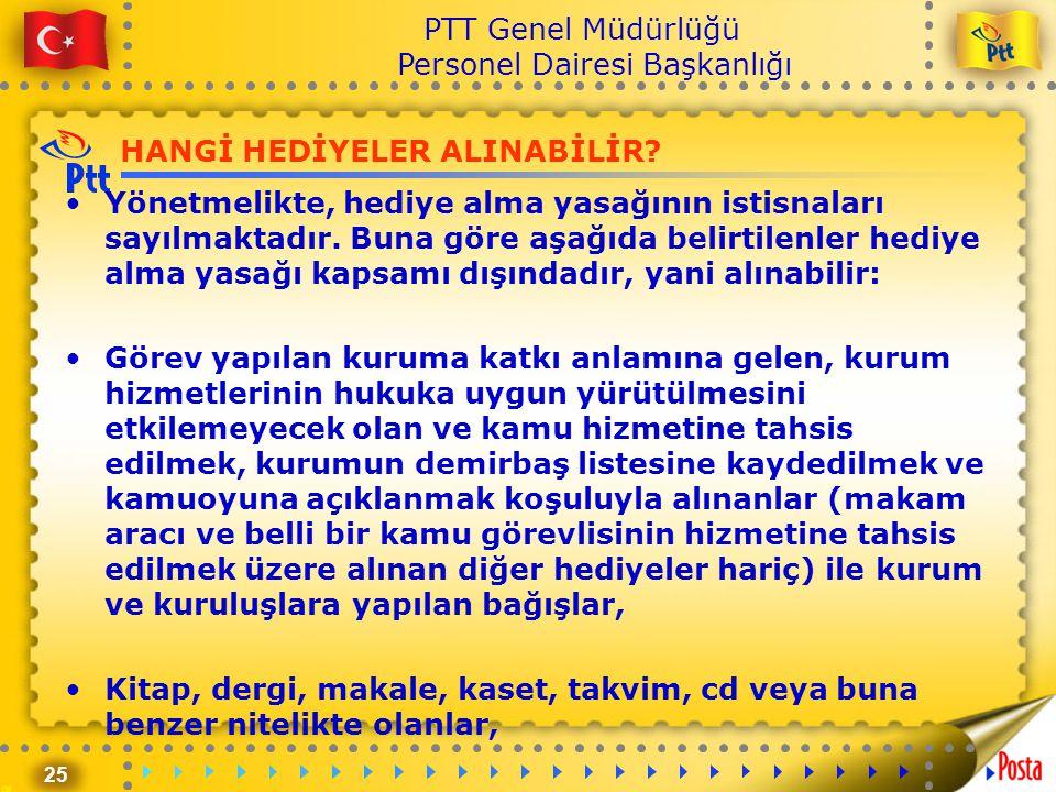 25 PTT Genel Müdürlüğü Personel Dairesi Başkanlığı HANGİ HEDİYELER ALINABİLİR? •Yönetmelikte, hediye alma yasağının istisnaları sayılmaktadır. Buna gö