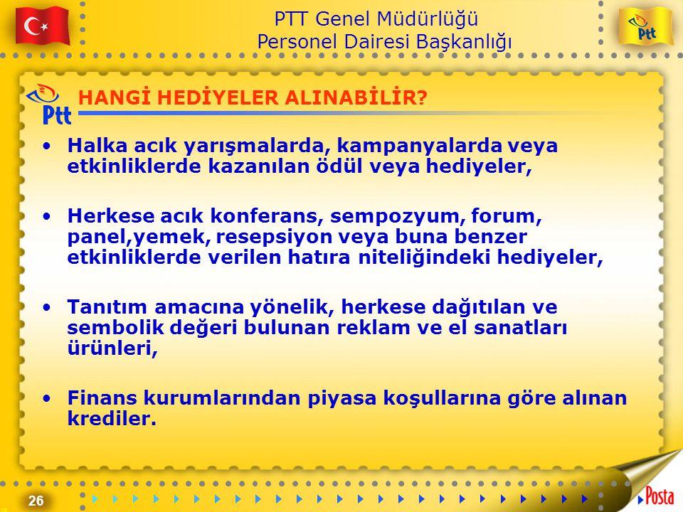 26 PTT Genel Müdürlüğü Personel Dairesi Başkanlığı HANGİ HEDİYELER ALINABİLİR? •Halka acık yarışmalarda, kampanyalarda veya etkinliklerde kazanılan öd