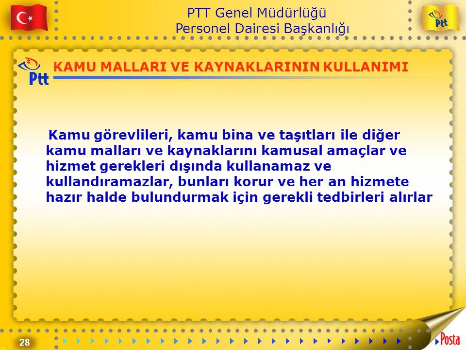 28 PTT Genel Müdürlüğü Personel Dairesi Başkanlığı KAMU MALLARI VE KAYNAKLARININ KULLANIMI Kamu görevlileri, kamu bina ve taşıtları ile diğer kamu mal