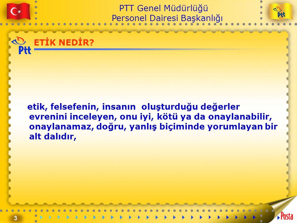3 PTT Genel Müdürlüğü Personel Dairesi Başkanlığı ETİK NEDİR? etik, felsefenin, insanın oluşturduğu değerler evrenini inceleyen, onu iyi, kötü ya da o