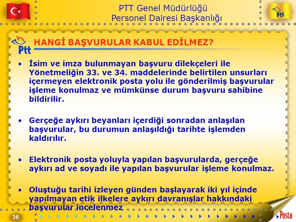 36 PTT Genel Müdürlüğü Personel Dairesi Başkanlığı HANGİ BAŞVURULAR KABUL EDİLMEZ? •İsim ve imza bulunmayan başvuru dilekçeleri ile Yönetmeliğin 33. v