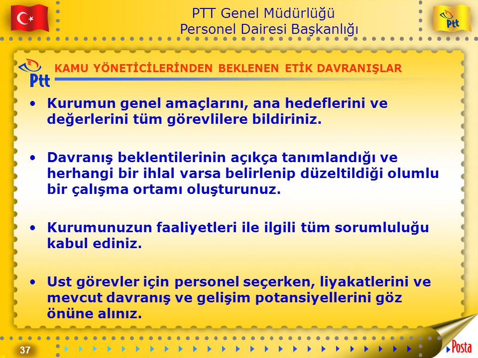 37 PTT Genel Müdürlüğü Personel Dairesi Başkanlığı KAMU YÖNETİCİLERİNDEN BEKLENEN ETİK DAVRANIŞLAR •Kurumun genel amaçlarını, ana hedeflerini ve değer