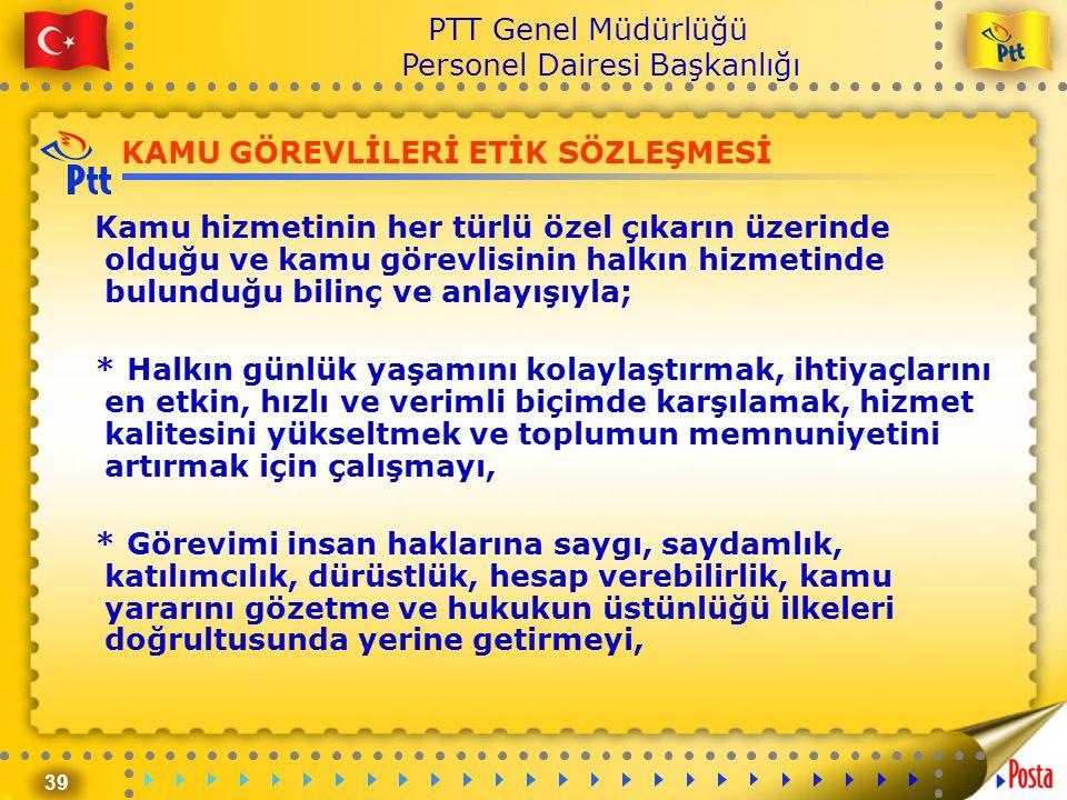 39 PTT Genel Müdürlüğü Personel Dairesi Başkanlığı KAMU GÖREVLİLERİ ETİK SÖZLEŞMESİ Kamu hizmetinin her türlü özel çıkarın üzerinde olduğu ve kamu gör