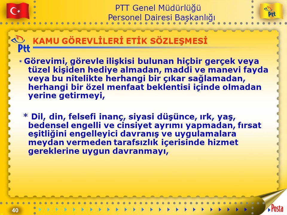 40 PTT Genel Müdürlüğü Personel Dairesi Başkanlığı KAMU GÖREVLİLERİ ETİK SÖZLEŞMESİ * Görevimi, görevle ilişkisi bulunan hiçbir gerçek veya tüzel kişi