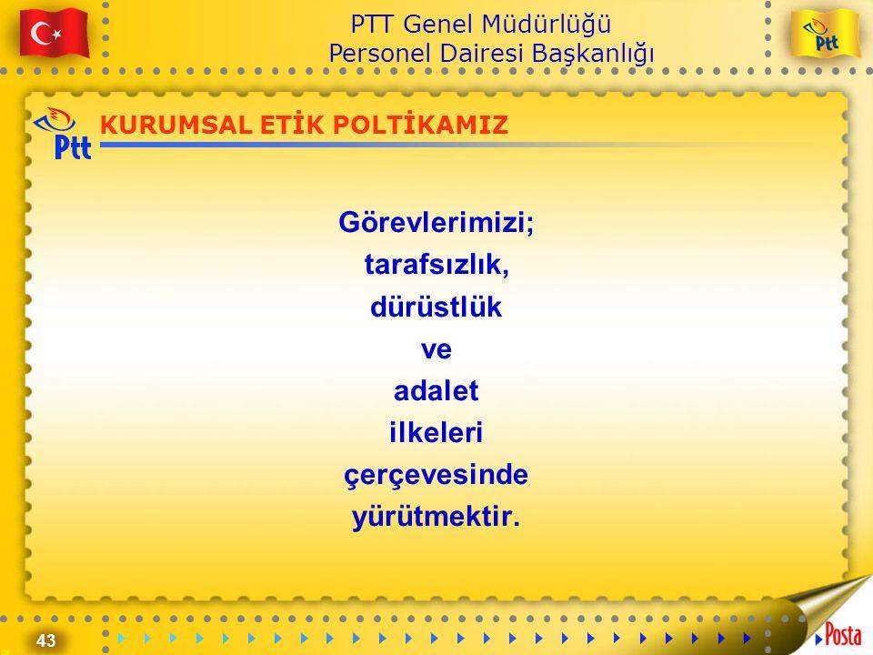 43 PTT Genel Müdürlüğü Personel Dairesi Başkanlığı KURUMSAL ETİK POLTİKAMIZ Görevlerimizi; tarafsızlık, dürüstlük ve adalet ilkeleri çerçevesinde yürü