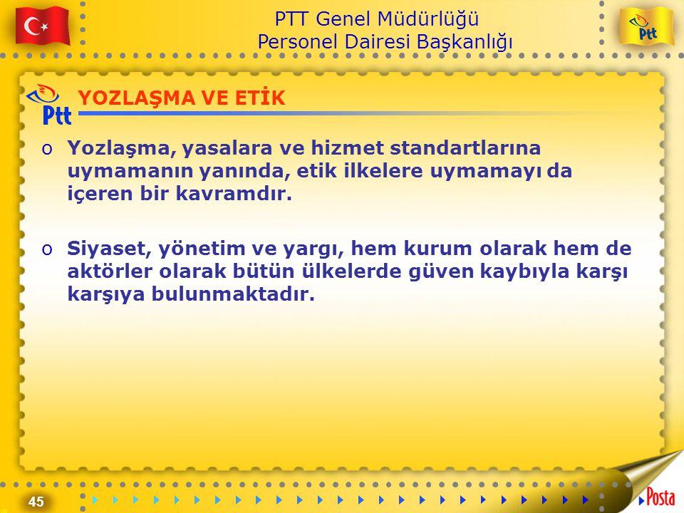 45 PTT Genel Müdürlüğü Personel Dairesi Başkanlığı YOZLAŞMA VE ETİK oYozlaşma, yasalara ve hizmet standartlarına uymamanın yanında, etik ilkelere uyma