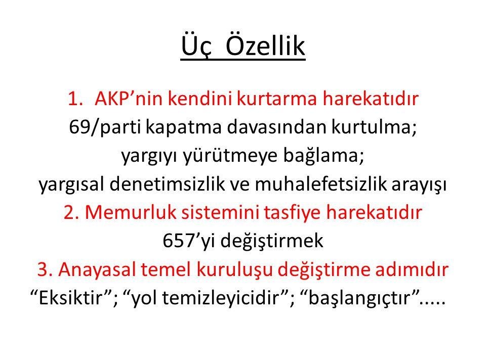 Üç Özellik 1.AKP'nin kendini kurtarma harekatıdır 69/parti kapatma davasından kurtulma; yargıyı yürütmeye bağlama; yargısal denetimsizlik ve muhalefetsizlik arayışı 2.