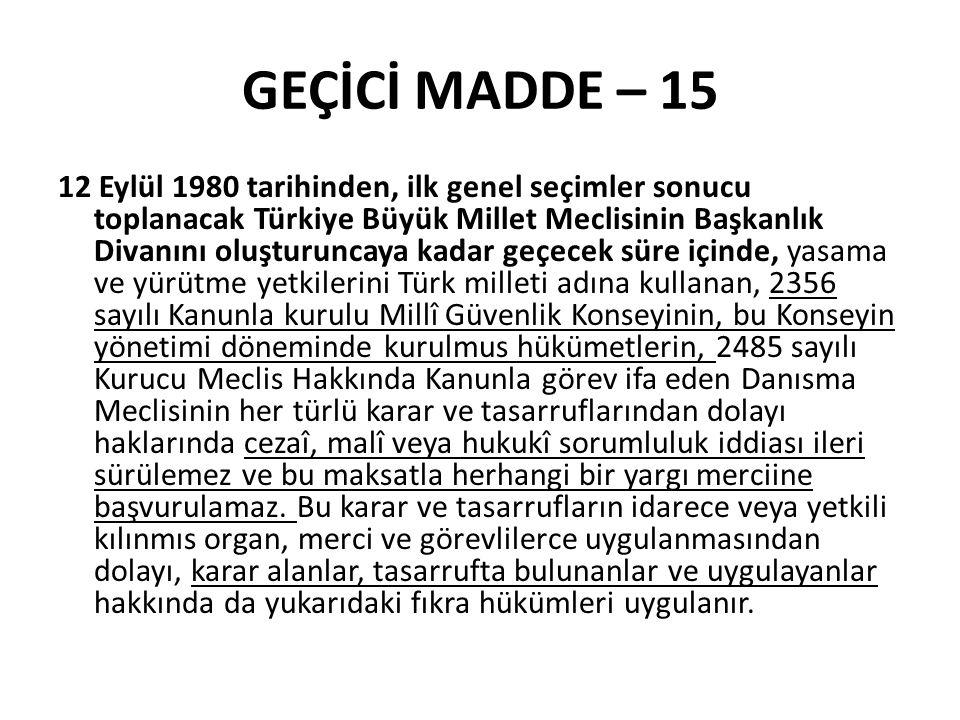 GEÇİCİ MADDE – 15 12 Eylül 1980 tarihinden, ilk genel seçimler sonucu toplanacak Türkiye Büyük Millet Meclisinin Başkanlık Divanını oluşturuncaya kadar geçecek süre içinde, yasama ve yürütme yetkilerini Türk milleti adına kullanan, 2356 sayılı Kanunla kurulu Millî Güvenlik Konseyinin, bu Konseyin yönetimi döneminde kurulmus hükümetlerin, 2485 sayılı Kurucu Meclis Hakkında Kanunla görev ifa eden Danısma Meclisinin her türlü karar ve tasarruflarından dolayı haklarında cezaî, malî veya hukukî sorumluluk iddiası ileri sürülemez ve bu maksatla herhangi bir yargı merciine başvurulamaz.