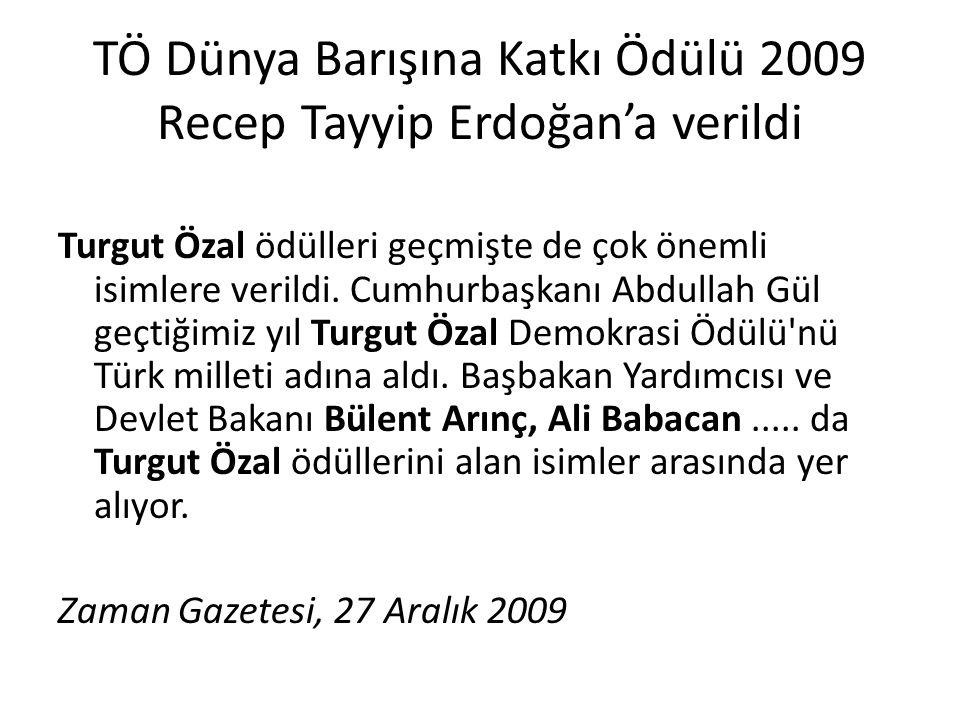 TÖ Dünya Barışına Katkı Ödülü 2009 Recep Tayyip Erdoğan'a verildi Turgut Özal ödülleri geçmişte de çok önemli isimlere verildi. Cumhurbaşkanı Abdullah