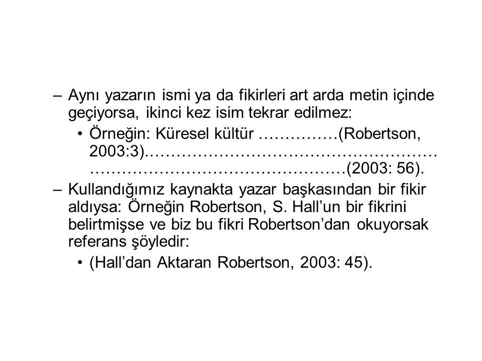 –Aynı yazarın ismi ya da fikirleri art arda metin içinde geçiyorsa, ikinci kez isim tekrar edilmez: •Örneğin: Küresel kültür ……………(Robertson, 2003:3).……………………………………………… …………………………………………(2003: 56).
