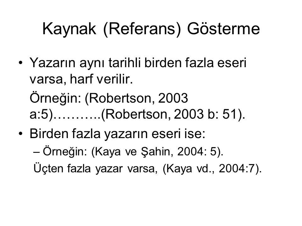 Kaynak (Referans) Gösterme •Yazarın aynı tarihli birden fazla eseri varsa, harf verilir. Örneğin: (Robertson, 2003 a:5)………..(Robertson, 2003 b: 51). •