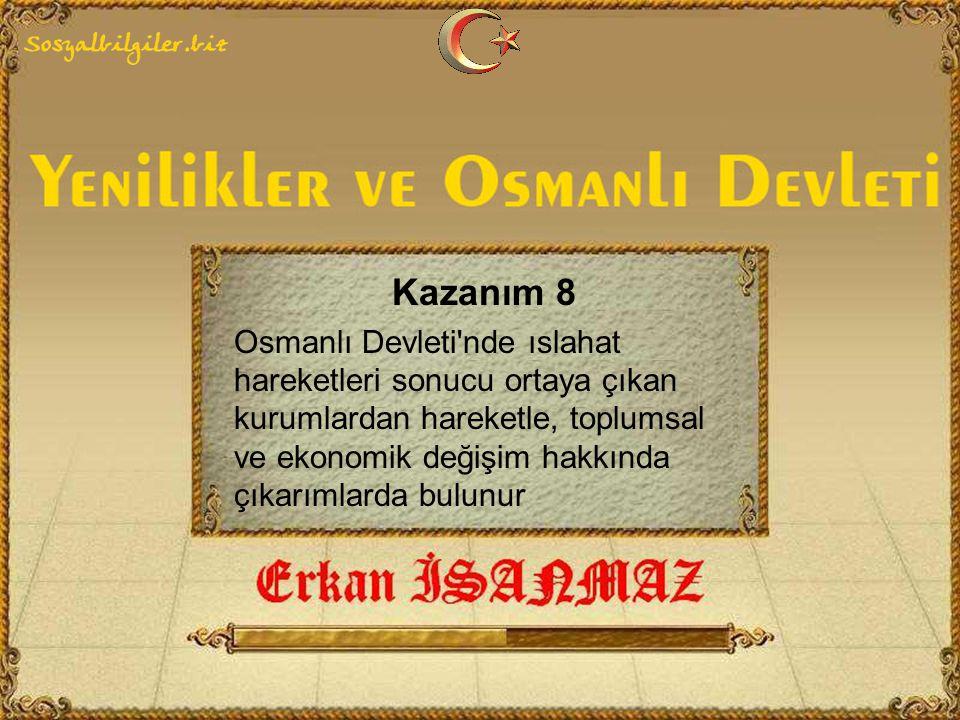 Kazanım 8 Osmanlı Devleti nde ıslahat hareketleri sonucu ortaya çıkan kurumlardan hareketle, toplumsal ve ekonomik değişim hakkında çıkarımlarda bulunur