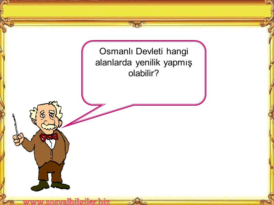 Osmanlı Devleti hangi alanlarda yenilik yapmış olabilir?