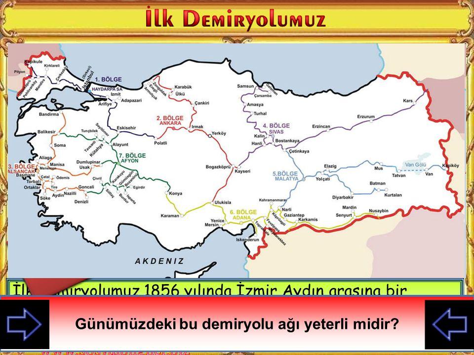 İlk demiryolumuz 1856 yılında İzmir Aydın arasına bir İngiliz şirketi tarafından yapılmıştır.