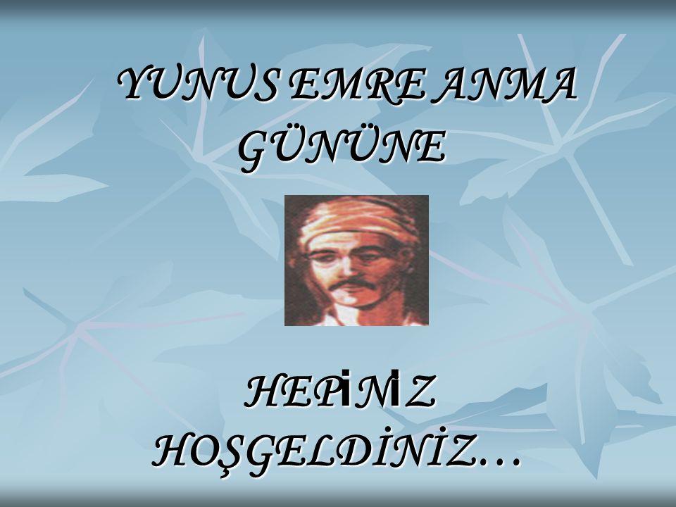 YUNUS EMRE ANMA GÜNÜNE HEP i N i Z HOŞGELDİNİZ… YUNUS EMRE ANMA GÜNÜNE HEP i N i Z HOŞGELDİNİZ…