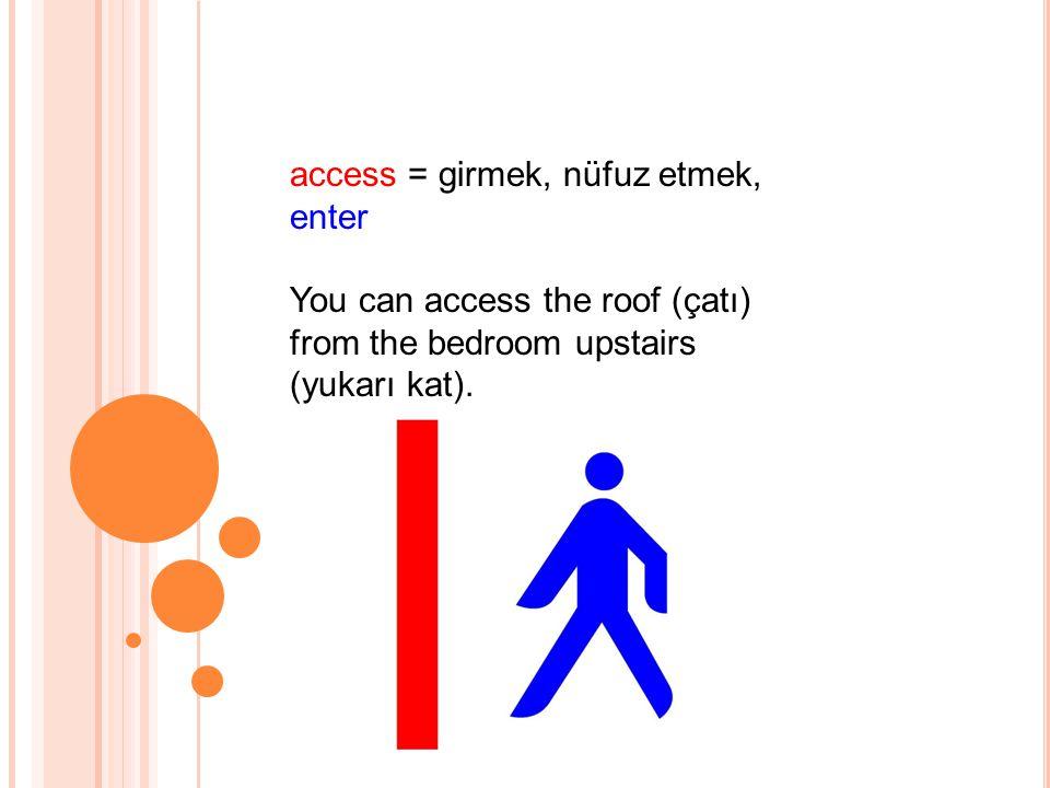 access = girmek, nüfuz etmek, enter You can access the roof (çatı) from the bedroom upstairs (yukarı kat).