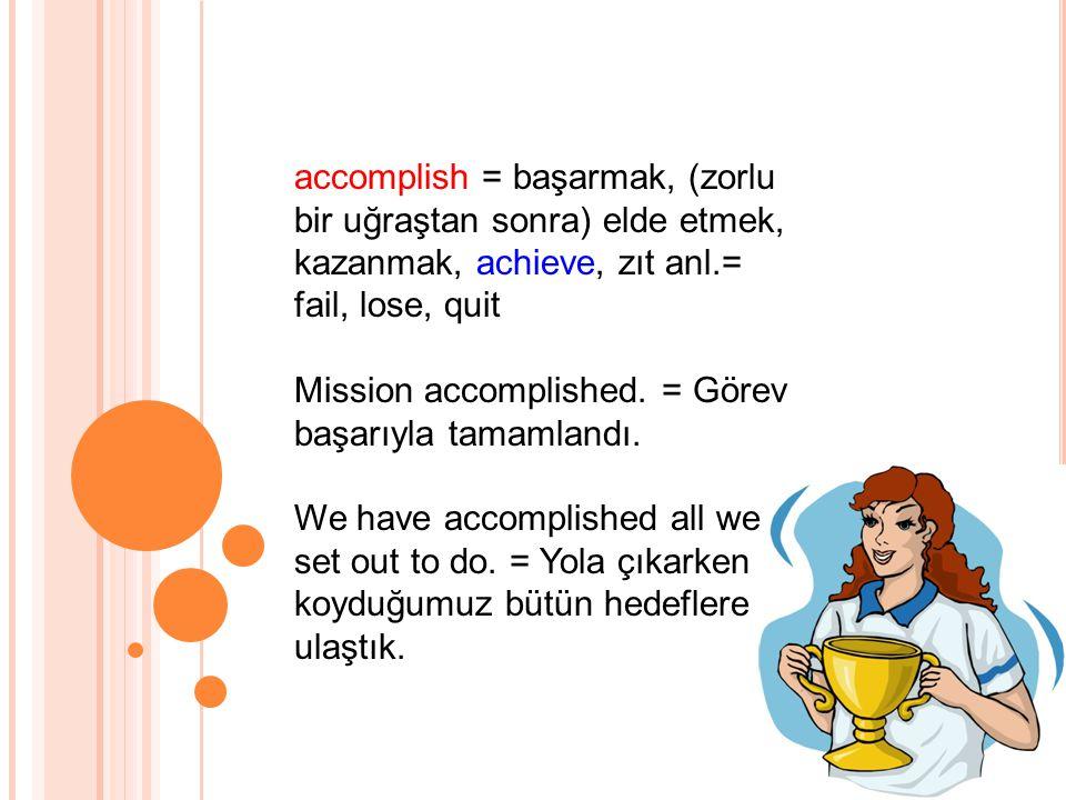 accomplish = başarmak, (zorlu bir uğraştan sonra) elde etmek, kazanmak, achieve, zıt anl.= fail, lose, quit Mission accomplished.