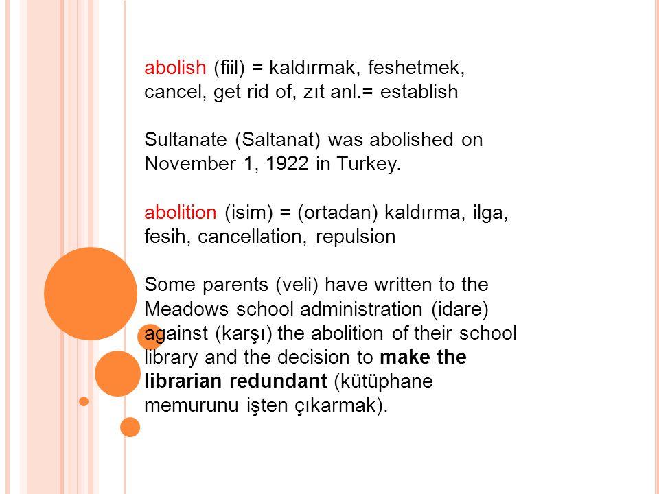 abolish (fiil) = kaldırmak, feshetmek, cancel, get rid of, zıt anl.= establish Sultanate (Saltanat) was abolished on November 1, 1922 in Turkey.