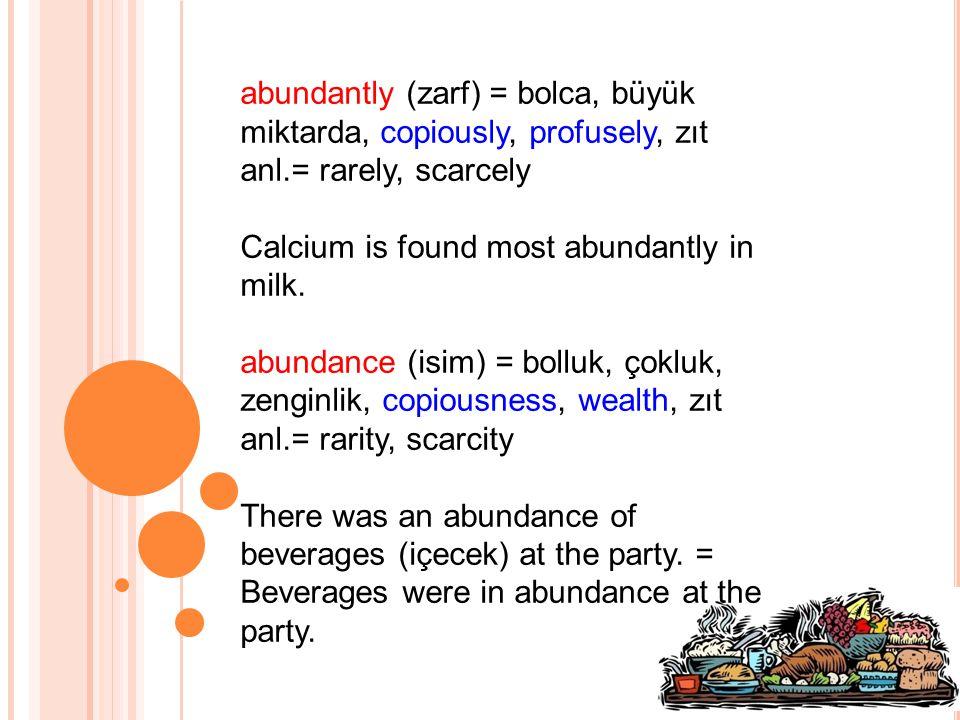 abundantly (zarf) = bolca, büyük miktarda, copiously, profusely, zıt anl.= rarely, scarcely Calcium is found most abundantly in milk.