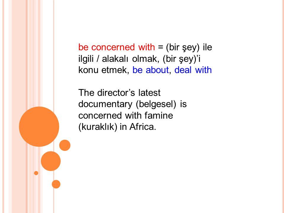be concerned with = (bir şey) ile ilgili / alakalı olmak, (bir şey)'i konu etmek, be about, deal with The director's latest documentary (belgesel) is concerned with famine (kuraklık) in Africa.