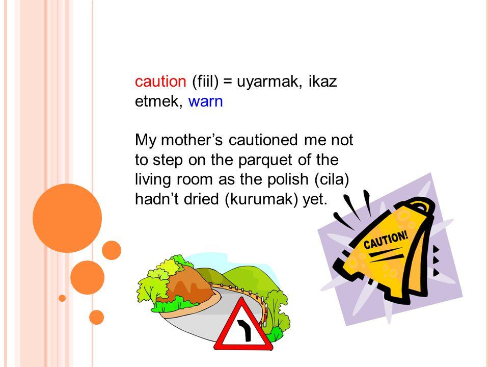 caution (fiil) = uyarmak, ikaz etmek, warn My mother's cautioned me not to step on the parquet of the living room as the polish (cila) hadn't dried (kurumak) yet.