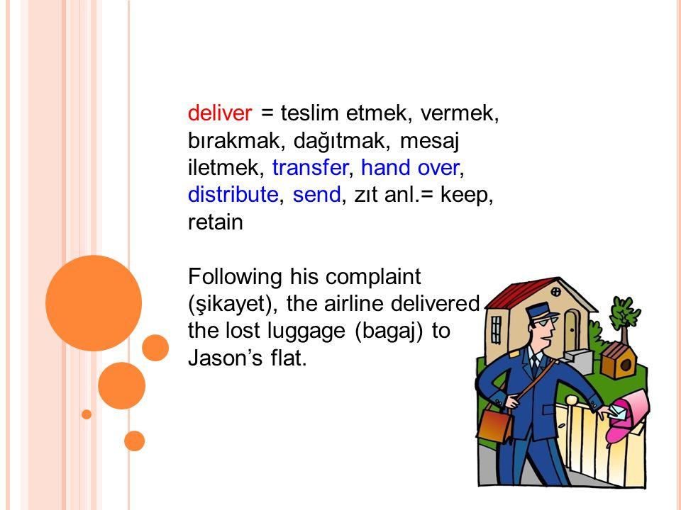 deliver = teslim etmek, vermek, bırakmak, dağıtmak, mesaj iletmek, transfer, hand over, distribute, send, zıt anl.= keep, retain Following his complaint (şikayet), the airline delivered the lost luggage (bagaj) to Jason's flat.