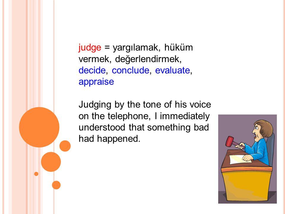 judge = yargılamak, hüküm vermek, değerlendirmek, decide, conclude, evaluate, appraise Judging by the tone of his voice on the telephone, I immediately understood that something bad had happened.