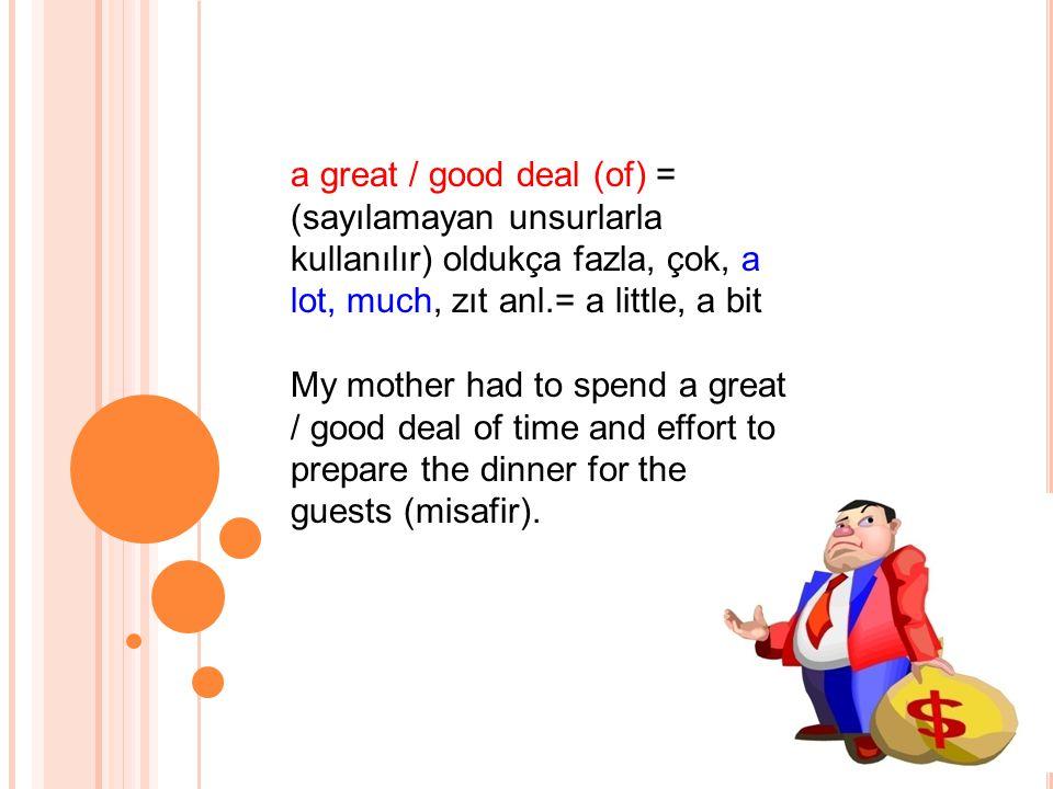 a great / good deal (of) = (sayılamayan unsurlarla kullanılır) oldukça fazla, çok, a lot, much, zıt anl.= a little, a bit My mother had to spend a great / good deal of time and effort to prepare the dinner for the guests (misafir).