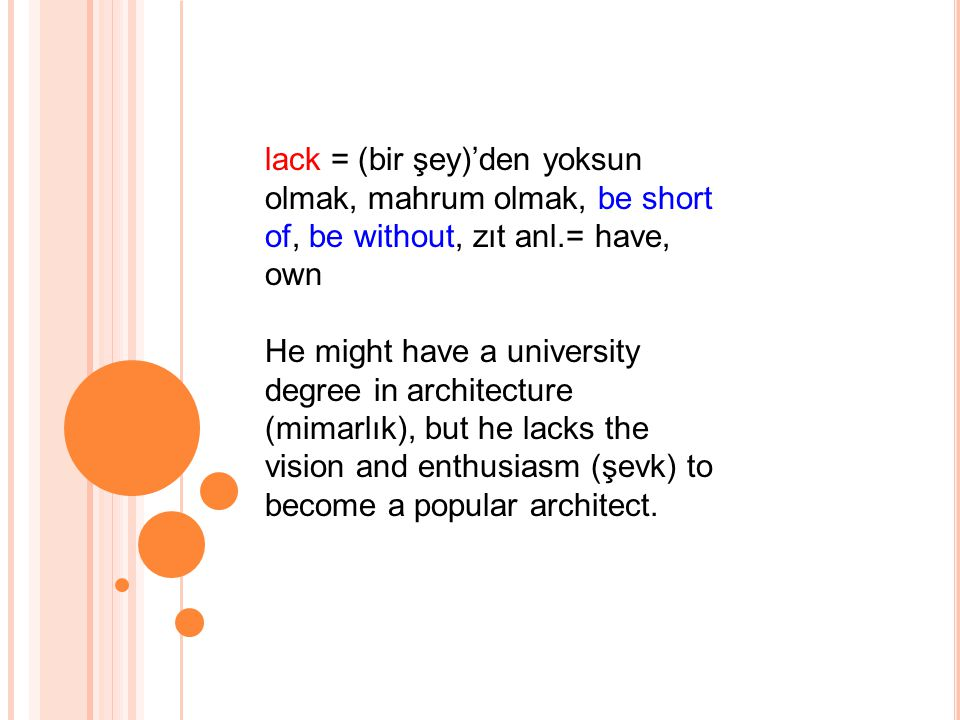 lack = (bir şey)'den yoksun olmak, mahrum olmak, be short of, be without, zıt anl.= have, own He might have a university degree in architecture (mimarlık), but he lacks the vision and enthusiasm (şevk) to become a popular architect.