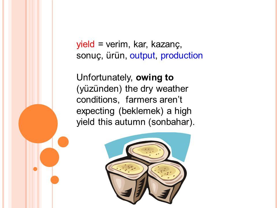 yield = verim, kar, kazanç, sonuç, ürün, output, production Unfortunately, owing to (yüzünden) the dry weather conditions, farmers aren't expecting (beklemek) a high yield this autumn (sonbahar).
