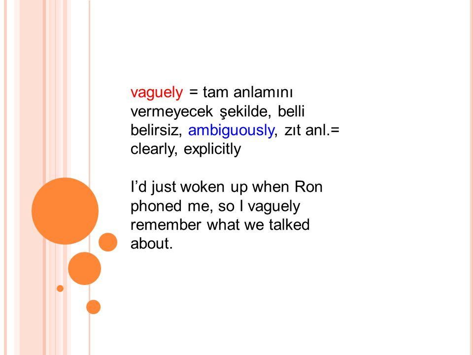 vaguely = tam anlamını vermeyecek şekilde, belli belirsiz, ambiguously, zıt anl.= clearly, explicitly I'd just woken up when Ron phoned me, so I vaguely remember what we talked about.