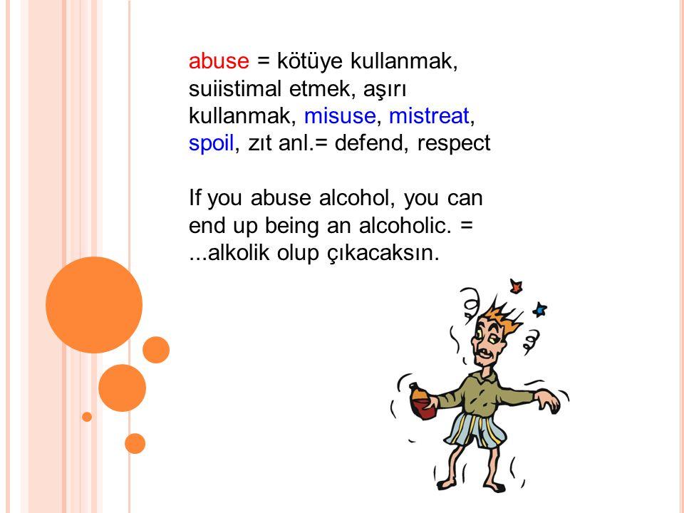 abuse = kötüye kullanmak, suiistimal etmek, aşırı kullanmak, misuse, mistreat, spoil, zıt anl.= defend, respect If you abuse alcohol, you can end up being an alcoholic.